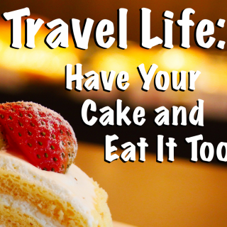 Travel Life Have Your Cake and Eat It Too